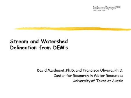 Stream and Watershed Delineation from DEM's David Maidment, Ph.D. and Francisco Olivera, Ph.D. Center for Research in Water Resources University of Texas.