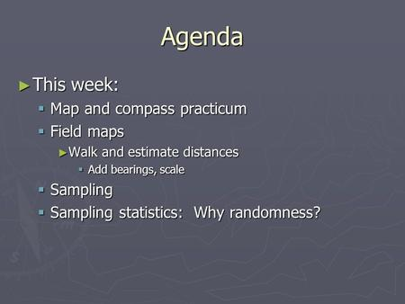 Agenda ► This week:  Map and compass practicum  Field maps ► Walk and estimate distances  Add bearings, scale  Sampling  Sampling statistics: Why.