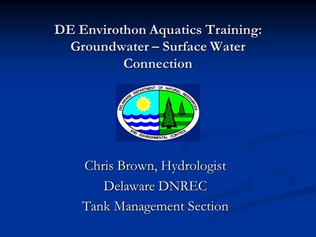 DE Envirothon Aquatics Training: Groundwater – Surface Water Connection Chris Brown, Hydrologist Delaware DNREC Tank Management Section.