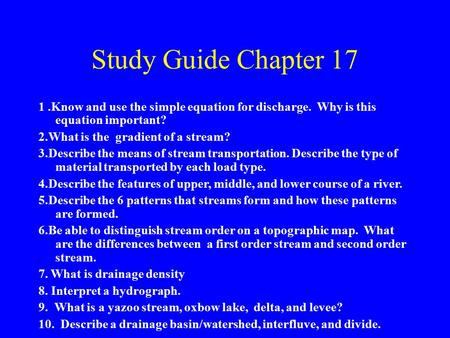 Study Guide Chapter 17 1.Know and use the simple equation for discharge. Why is this equation important? 2.What is the gradient of a stream? 3.Describe.