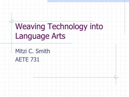 Weaving Technology into Language Arts Mitzi C. Smith AETE 731.