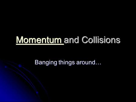 Momentum Momentum and Collisions Momentum Banging things around…