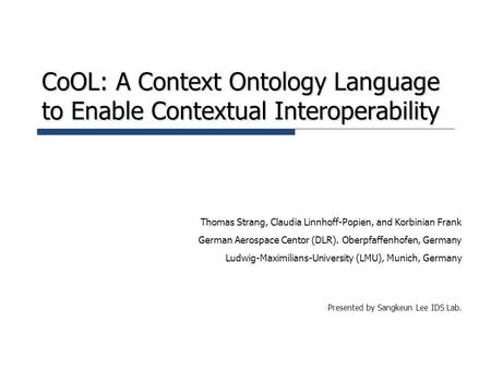 CoOL: A Context Ontology Language to Enable Contextual Interoperability Thomas Strang, Claudia Linnhoff-Popien, and Korbinian Frank German Aerospace Centor.