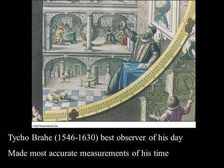 1 Tycho Brahe (1546-1630) best observer of his day Made most accurate measurements of his time.