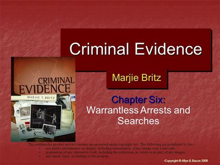 """ Copyright © Allyn & Bacon 2008 Criminal Evidence Chapter Six: Warrantless Arrests and Searches This multimedia product and its contents are protected."