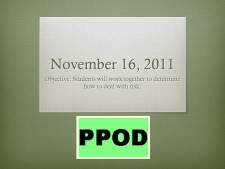 November 16, 2011 Objective: Students will work together to determine how to deal with risk.