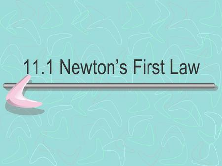 11.1 Newton's First Law. INERTIA An object at rest remains at rest, and an object in motion maintains its velocity unless it experiences an unbalanced.