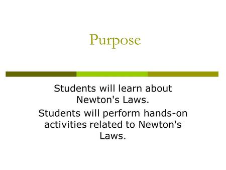 Purpose Students will learn about Newton's Laws. Students will perform hands-on activities related to Newton's Laws.