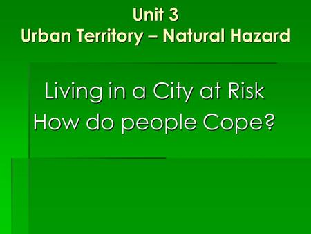 Unit 3 Urban Territory – Natural Hazard Living in a City at Risk How do people Cope?