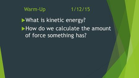 Warm-Up1/12/15  What is kinetic energy?  How do we calculate the amount of force something has?