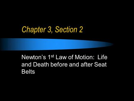 Chapter 3, Section 2 Newton's 1 st Law of Motion: Life and Death before and after Seat Belts.