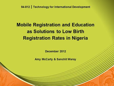 Mobile Registration and Education as Solutions to Low Birth Registration Rates in Nigeria December 2012 Amy McCarty & Sanchit Waray 94-812 | Technology.