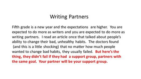 Writing Partners Fifth grade is a new year and the expectations are higher. You are expected to do more as writers and you are expected to do more as writing.