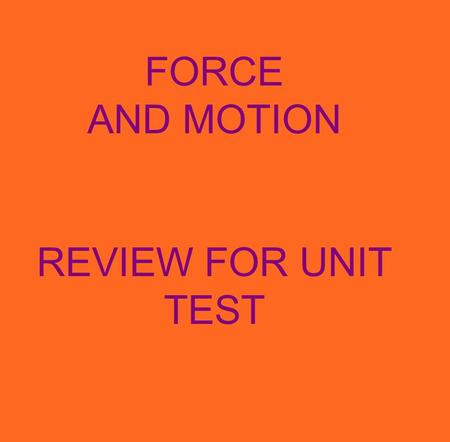 FORCE AND MOTION REVIEW FOR UNIT TEST. 1.Earth and everything on it are affected by FORCES. 2.A force is a PUSH OR A PULL that causes an object.