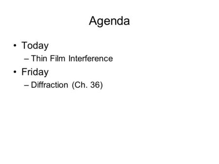 Agenda Today –Thin Film Interference Friday –Diffraction (Ch. 36)