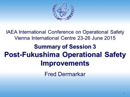 Summary of Session 3 Post-Fukushima Operational Safety Improvements 1 Fred Dermarkar IAEA International Conference on Operational Safety Vienna International.
