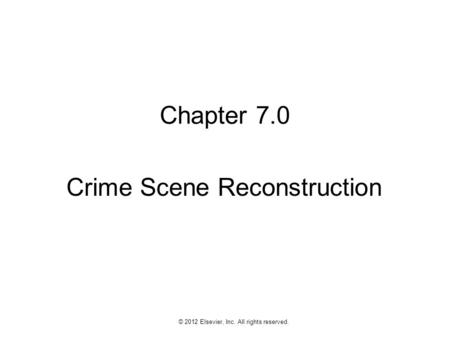 1 © 2012 Elsevier, Inc. All rights reserved. Chapter 7.0 Crime Scene Reconstruction.