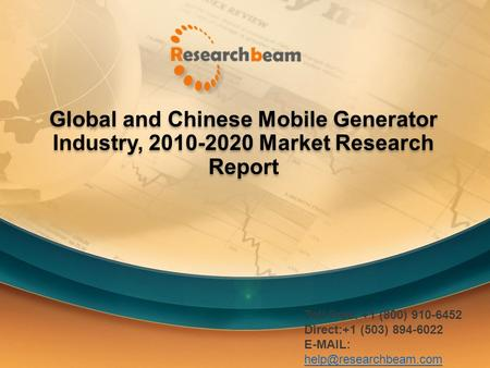 Global and Chinese Mobile Generator Industry, 2010-2020 Market Research Report Toll Free: +1 (800) 910-6452 Direct:+1 (503) 894-6022
