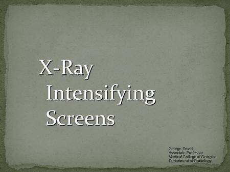 X-Ray Intensifying Screens George David Associate Professor Medical College of Georgia Department of Radiology.