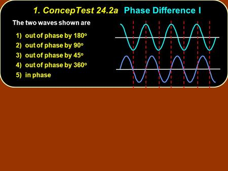 1. ConcepTest 24.2aPhase Difference I The two waves shown are 1) out of phase by 180 o 2) out of phase by 90 o 3) out of phase by 45 o 4) out of phase.