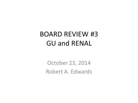 BOARD REVIEW #3 GU and RENAL October 23, 2014 Robert A. Edwards.