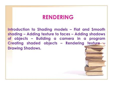RENDERING Introduction to Shading models – Flat and Smooth shading – Adding texture to faces – Adding shadows of objects – Building a camera in a program.