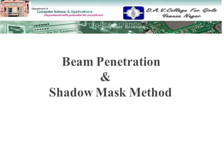 Beam Penetration Method Beam Penetration Method  Properties of Beam Penetration Method Properties of Beam Penetration Method  Shadow Mask Method Shadow.
