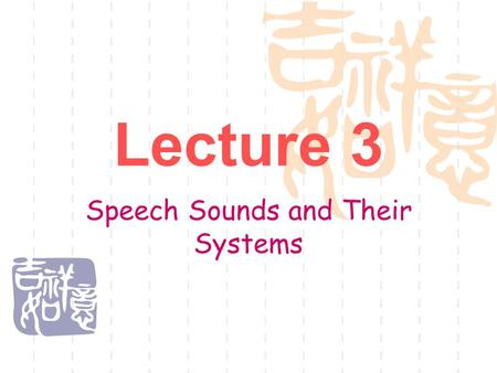 Lecture 3 Speech Sounds and Their Systems. Phonetics 语音学.