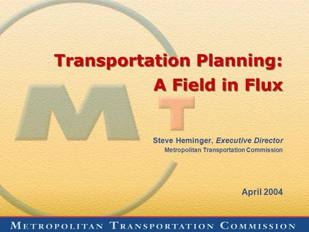 Transportation Planning: A Field in Flux Steve Heminger, Executive Director Metropolitan Transportation Commission April 2004.