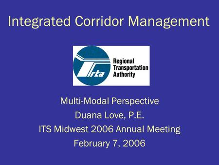 Integrated Corridor Management Multi-Modal Perspective Duana Love, P.E. ITS Midwest 2006 Annual Meeting February 7, 2006.