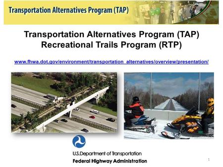 Transportation Alternatives Program (TAP) Recreational Trails Program (RTP) www.fhwa.dot.gov/environment/transportation_alternatives/overview/presentation/