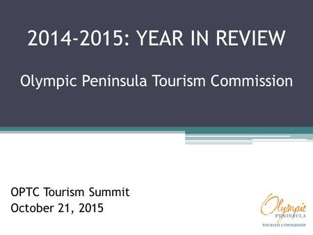 2014-2015: YEAR IN REVIEW Olympic Peninsula Tourism Commission OPTC Tourism Summit October 21, 2015.