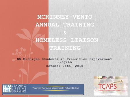 NW Michigan Students in Transition Empowerment Program October 28th, 2015 MCKINNEY-VENTO ANNUAL TRAINING & HOMELESS LIAISON TRAINING.