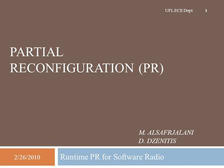 M. ALSAFRJALANI D. DZENITIS Runtime PR for Software Radio 2/26/2010 UFL ECE Dept 1 PARTIAL RECONFIGURATION (PR)