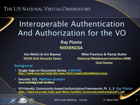 25 April 2005NVO Team Meeting - Tucson1 Interoperable Authentication And Authorization for the VO T HE US N ATIONAL V IRTUAL O BSERVATORY Background: Single.