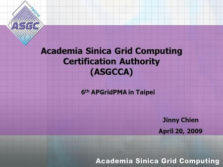 Academia Sinica Grid Computing Certification Authority (ASGCCA) Jinny Chien April 20, 2009 6 th APGridPMA in Taipei.
