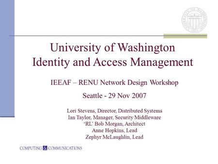 University of Washington Identity and Access Management IEEAF – RENU Network Design Workshop Seattle - 29 Nov 2007 Lori Stevens, Director, Distributed.