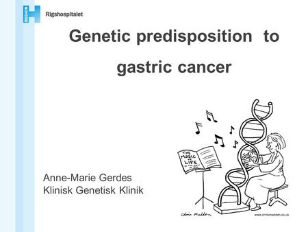 Genetic predisposition to gastric cancer Anne-Marie Gerdes Klinisk Genetisk Klinik.