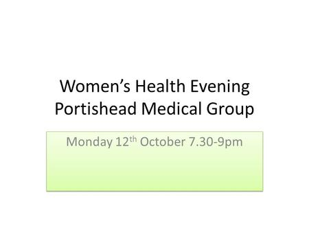 Women's Health Evening Portishead Medical Group Monday 12 th October 7.30-9pm.