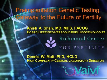 Anish A. Shah, MD, MHS, FACOG B OARD C ERTIFIED R EPRODUCTIVE E NDOCRINOLOGIST Preimplantation Genetic Testing Gateway to the Future of Fertility Dennis.