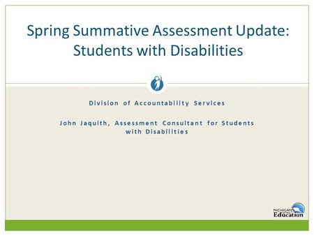 Division of Accountability Services John Jaquith, Assessment Consultant for Students with Disabilities Spring Summative Assessment Update: Students with.