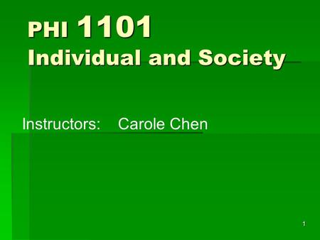 1 PHI 1101 Individual and Society Instructors:Carole Chen.