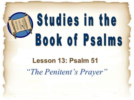 """The Penitent's Prayer"" Lesson 13: Psalm 51. Psalm 51 – An Overview This is another Penitential Psalm, in which David confesses his sin and pleads for."