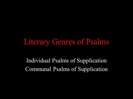 Literary Genres of Psalms Individual Psalms of Supplication Communal Psalms of Supplication.