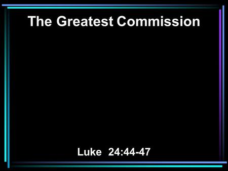 The Greatest Commission Luke 24:44-47. 44 Then he said to them, These are my words that I spoke to you while I was still with you, that everything written.