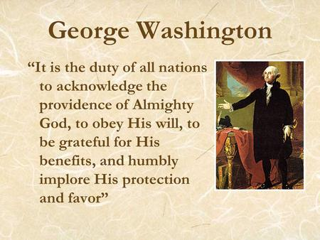 "George Washington ""It is the duty of all nations to acknowledge the providence of Almighty God, to obey His will, to be grateful for His benefits, and."