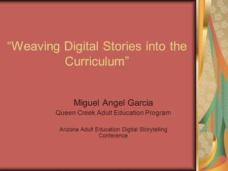 """Weaving Digital Stories into the Curriculum"" Miguel Angel Garcia Queen Creek Adult Education Program Arizona Adult Education Digital Storytelling Conference."