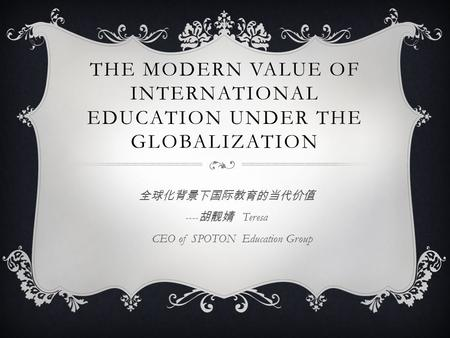 THE MODERN VALUE OF INTERNATIONAL EDUCATION UNDER THE GLOBALIZATION 全球化背景下国际教育的当代价值 ---- 胡靓婧 Teresa CEO of SPOTON Education Group.