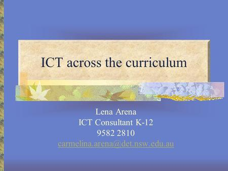 ICT across the curriculum Lena Arena ICT Consultant K-12 9582 2810