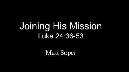 "Joining His Mission Luke 24:36-53 Matt Soper. 36 While they were talking about this, Jesus himself stood among them and said to them, ""Peace be with you."""